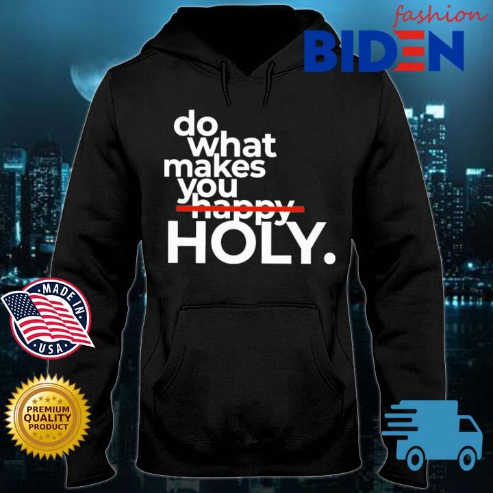 Do What Makes You Holy Shirt Bidenfashion hoodie den