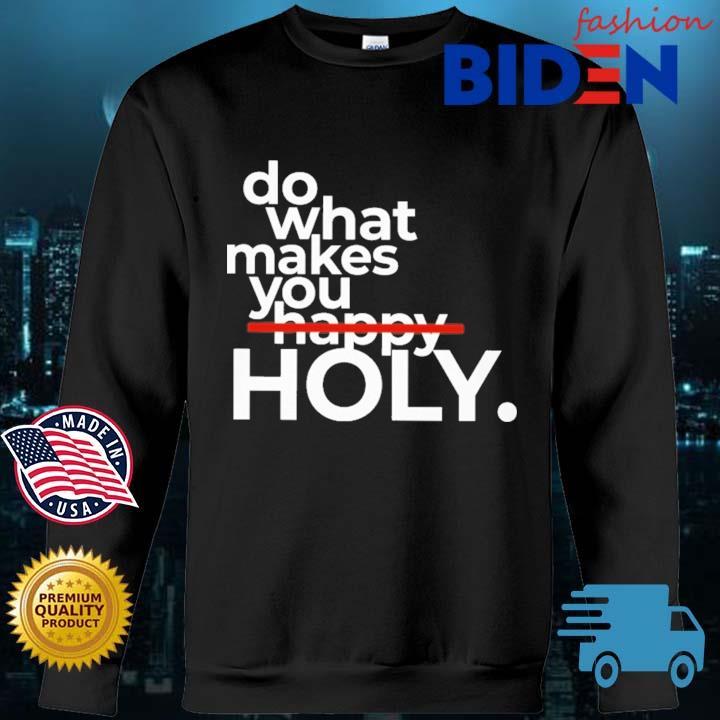 Do What Makes You Holy Shirt Bidenfashion sweater den