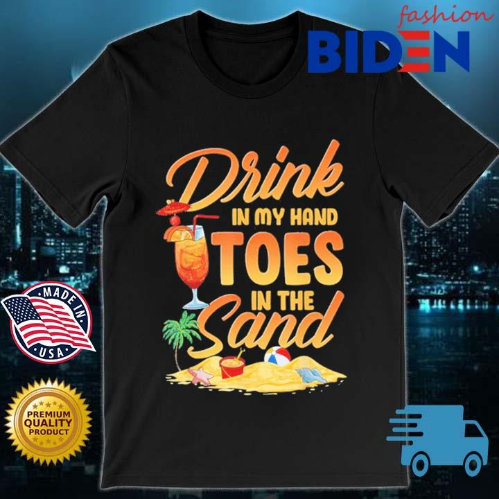 Drink in my hand toes in the sand shirt