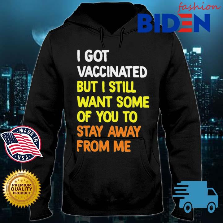 I Got Vaccinated But I Still Want Some Of You To Stay Away From Me Shirt Bidenfashion hoodie den