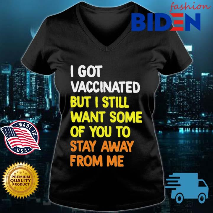 I Got Vaccinated But I Still Want Some Of You To Stay Away From Me Shirt Bidenfashion ladies den
