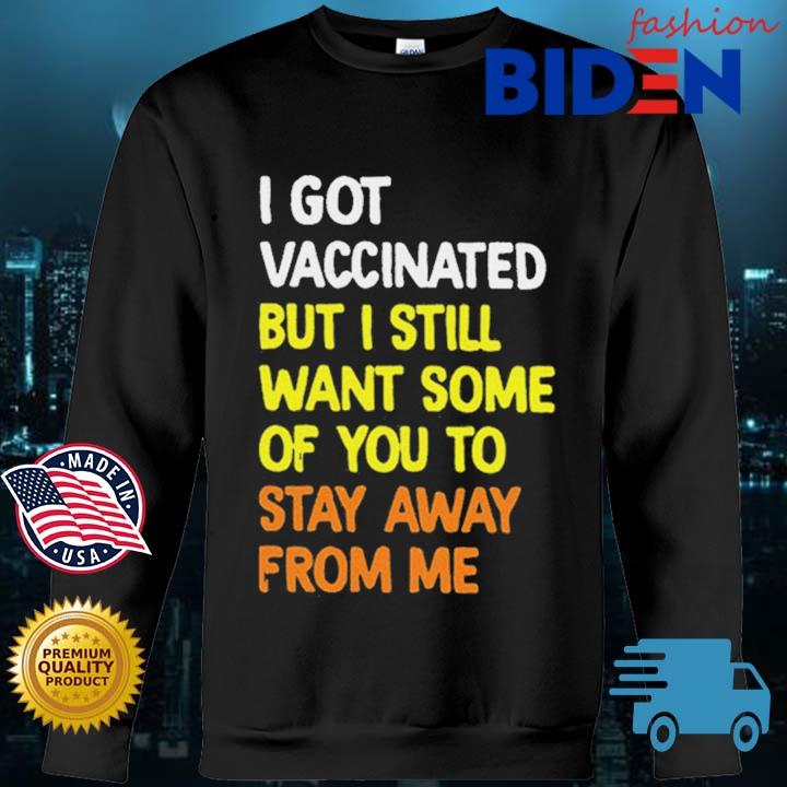 I Got Vaccinated But I Still Want Some Of You To Stay Away From Me Shirt Bidenfashion sweater den