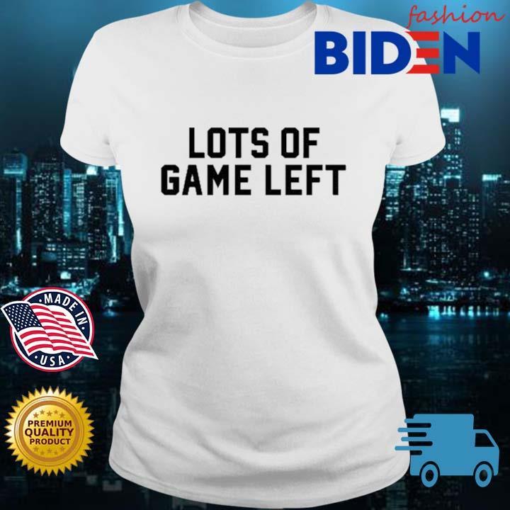 Lots Of Game Left Shirt Bidenfashion ladies trang