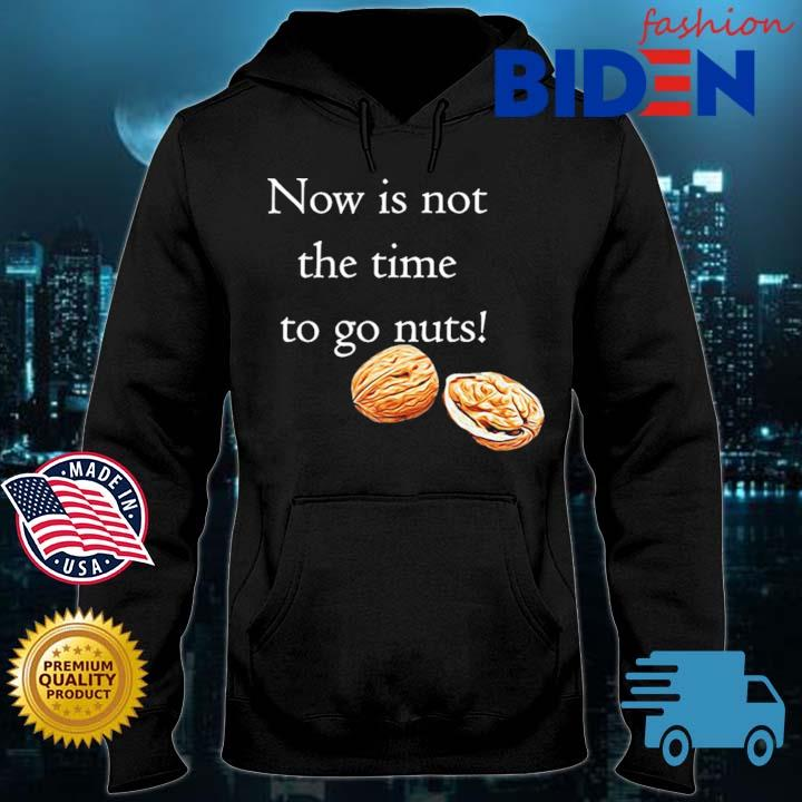 Now Is Not The Time To Go Nuts Shirt Bidenfashion hoodie den