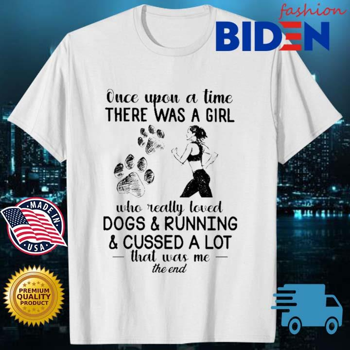 Once upon a time there was a girl who really loved dogs and running and cussed a lot that was Me the end shirt