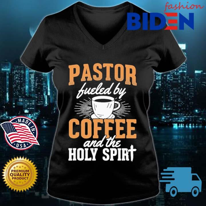 Pastor Fueled By Coffee And The Holy Spirit Shirt Bidenfashion ladies den