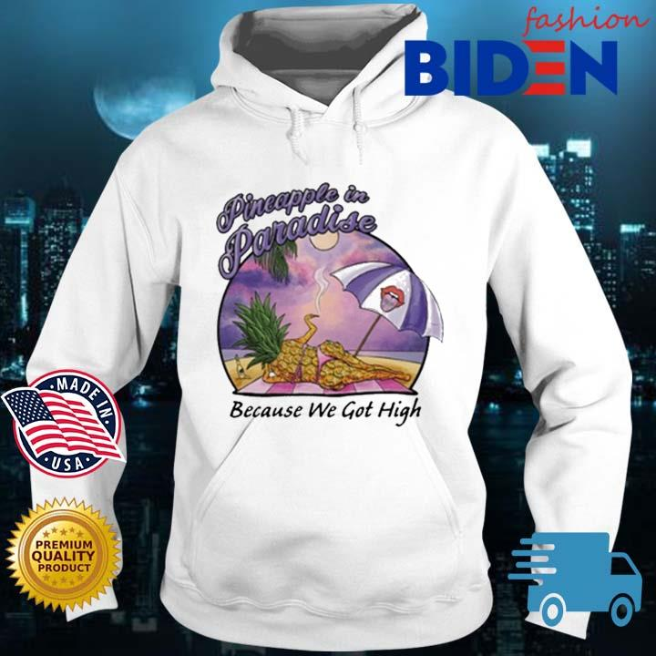 Pineapple In Paradise Because We Got High Shirt Bidenfashion hoodie trang