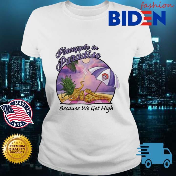 Pineapple In Paradise Because We Got High Shirt Bidenfashion ladies trang