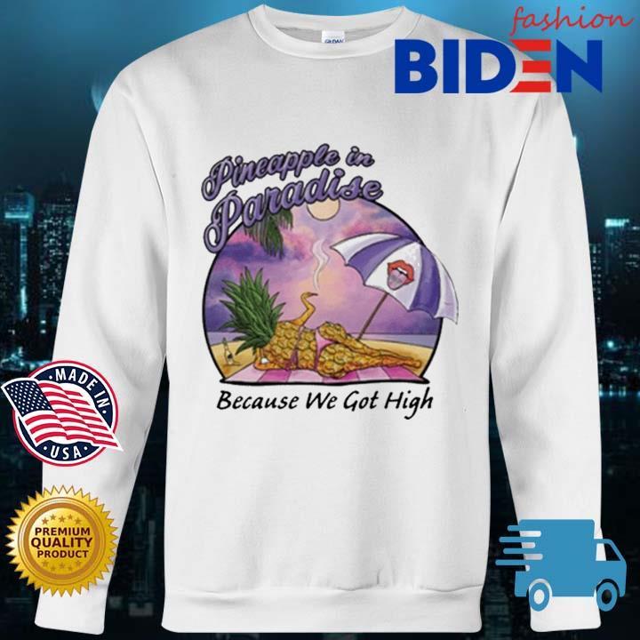 Pineapple In Paradise Because We Got High Shirt Bidenfashion sweater trang