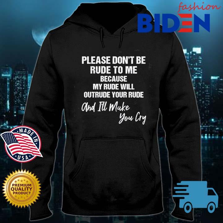 Please don't be rude to Me because my rude will outreude your rude and I'll make you cry Bidenfashion hoodie den
