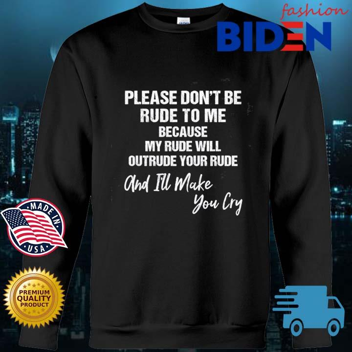 Please don't be rude to Me because my rude will outreude your rude and I'll make you cry Bidenfashion sweater den