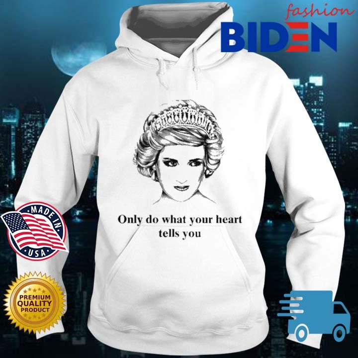 Princess Diana Only Do What Your Heart Tells You Shirt Bidenfashion hoodie trang