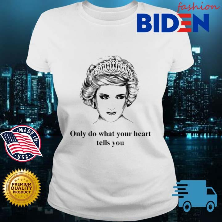 Princess Diana Only Do What Your Heart Tells You Shirt Bidenfashion ladies trang