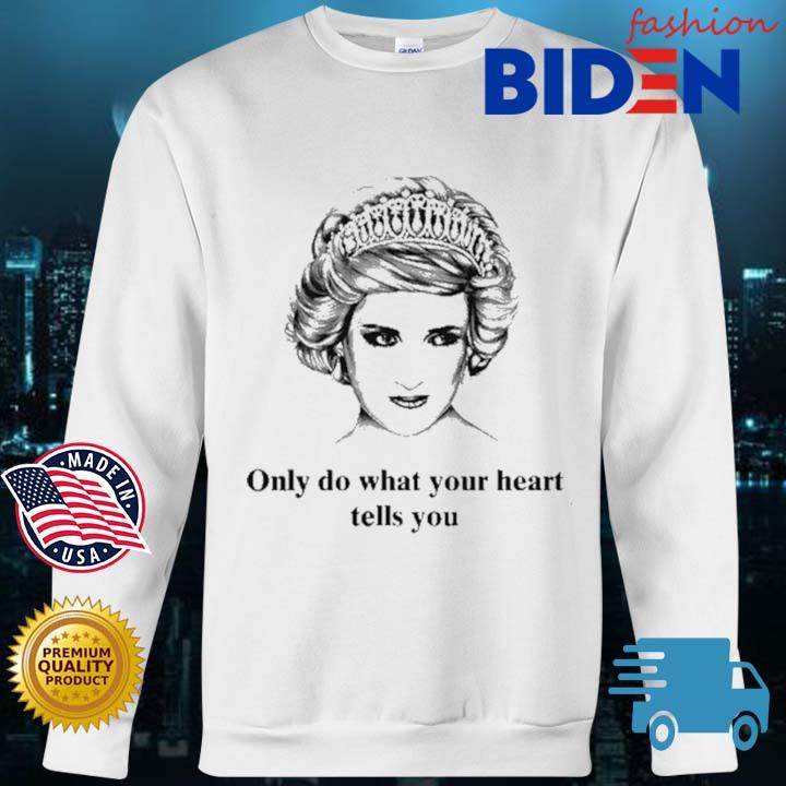 Princess Diana Only Do What Your Heart Tells You Shirt Bidenfashion sweater trang