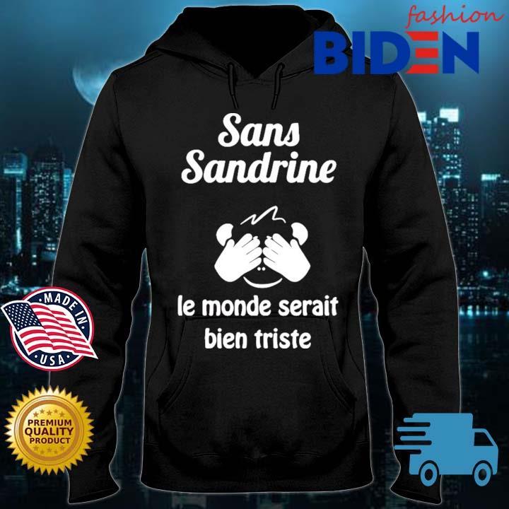 Sans Sandrine Le Monde Serait Bien Triste Shirt Bidenfashion hoodie den