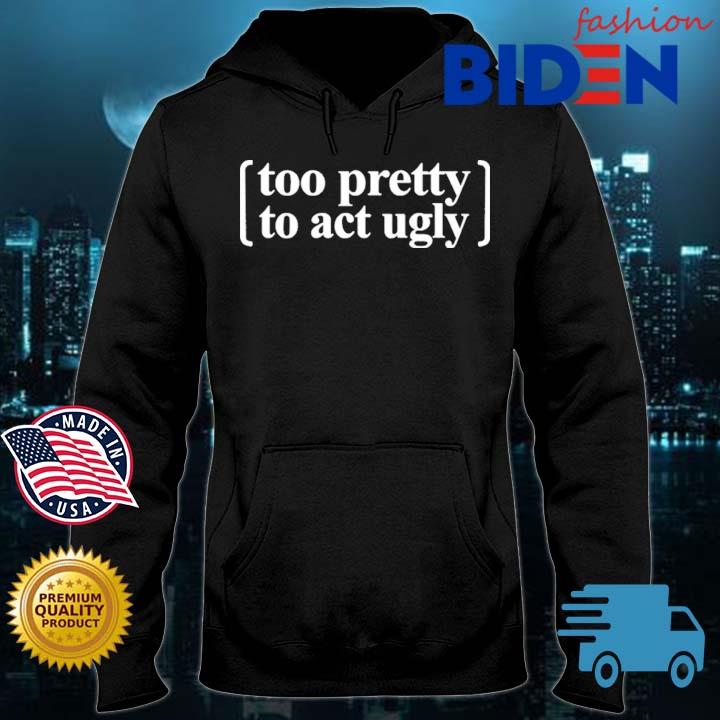 Too Pretty To Act Ugly Shirt Bidenfashion hoodie den