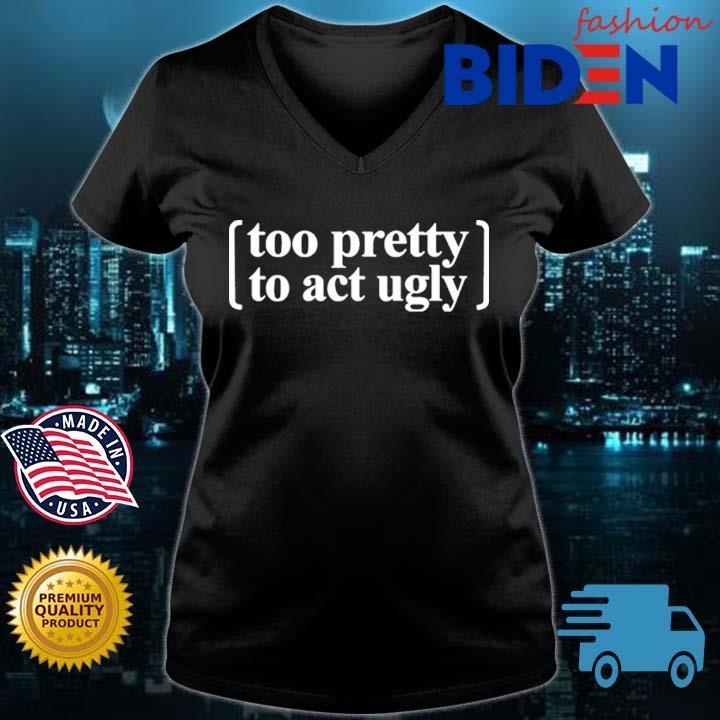 Too Pretty To Act Ugly Shirt Bidenfashion ladies den