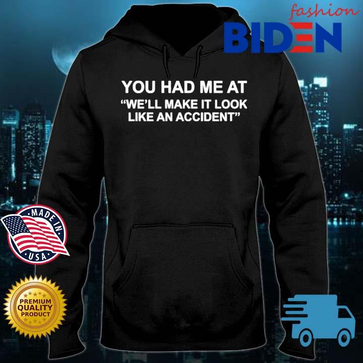 You Had Me At We'll Make It Look Like An Accident Shirt Bidenfashion hoodie den