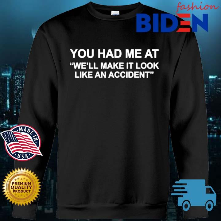 You Had Me At We'll Make It Look Like An Accident Shirt Bidenfashion sweater den