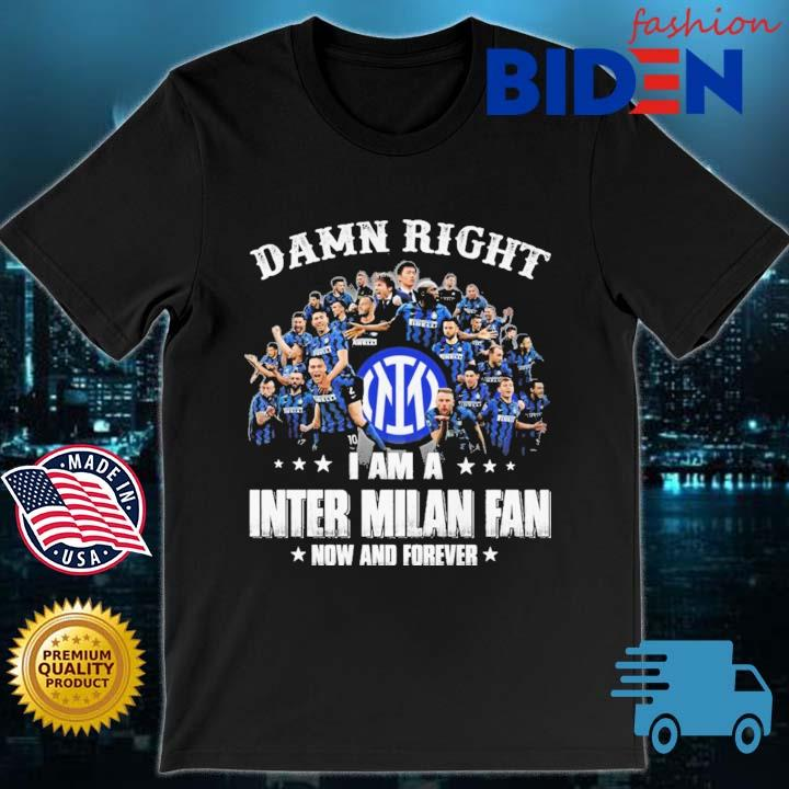 Damn right I am a Inter Milan fan now and forever shirt
