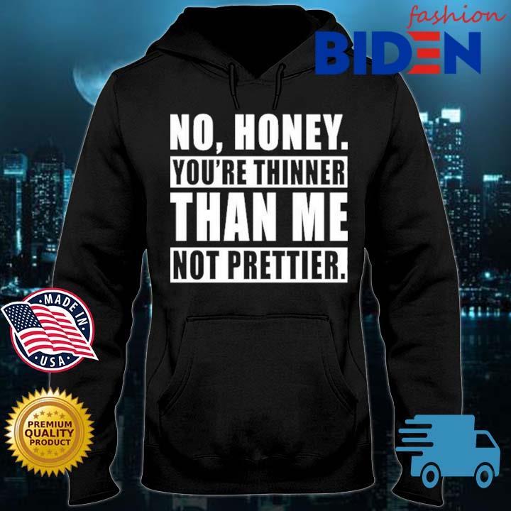 No honey you're thinner than Me not prettier Bidenfashion hoodie den
