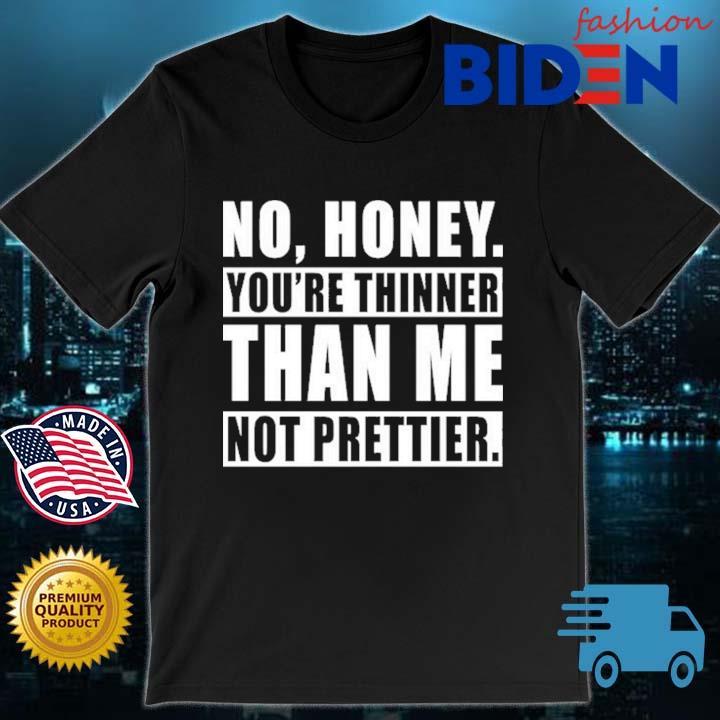 No honey you're thinner than Me not prettier shirt